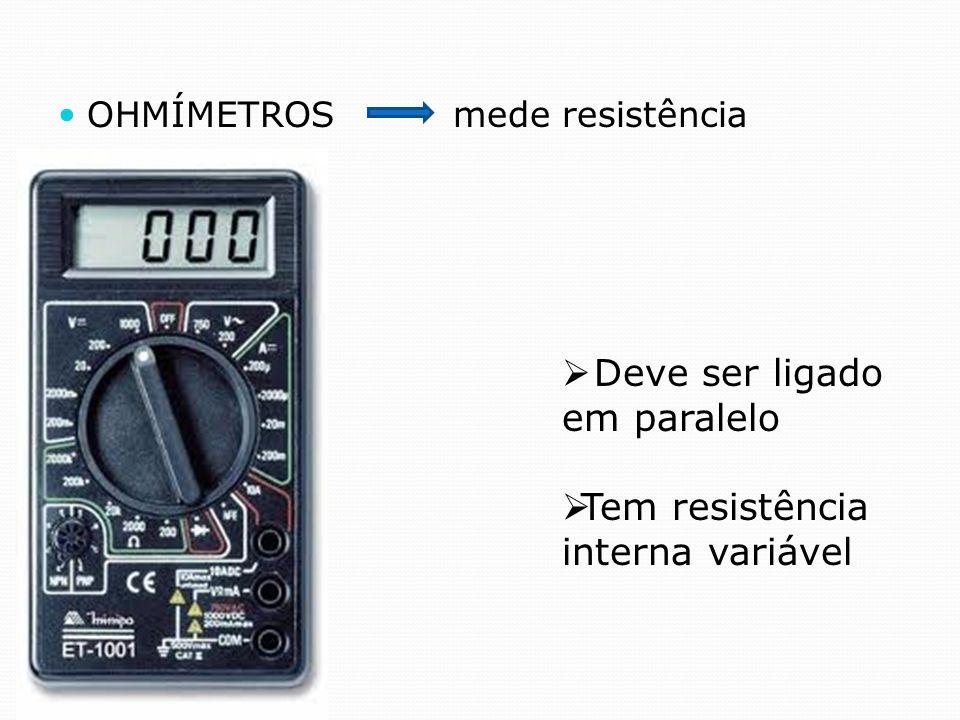 OHMÍMETROS mede resistência Deve ser ligado em paralelo Tem resistência interna variável