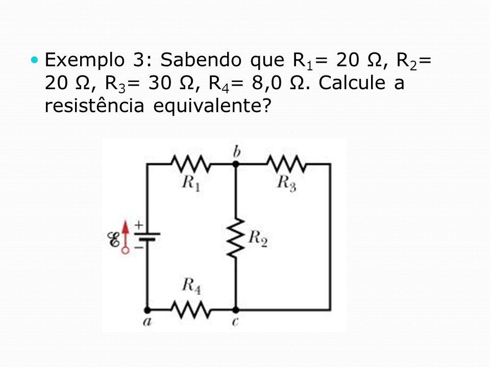Exemplo 3: Sabendo que R 1 = 20 Ω, R 2 = 20 Ω, R 3 = 30 Ω, R 4 = 8,0 Ω. Calcule a resistência equivalente?