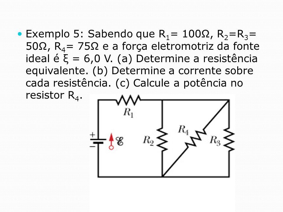 Exemplo 5: Sabendo que R 1 = 100Ω, R 2 =R 3 = 50Ω, R 4 = 75Ω e a força eletromotriz da fonte ideal é ξ = 6,0 V. (a) Determine a resistência equivalent