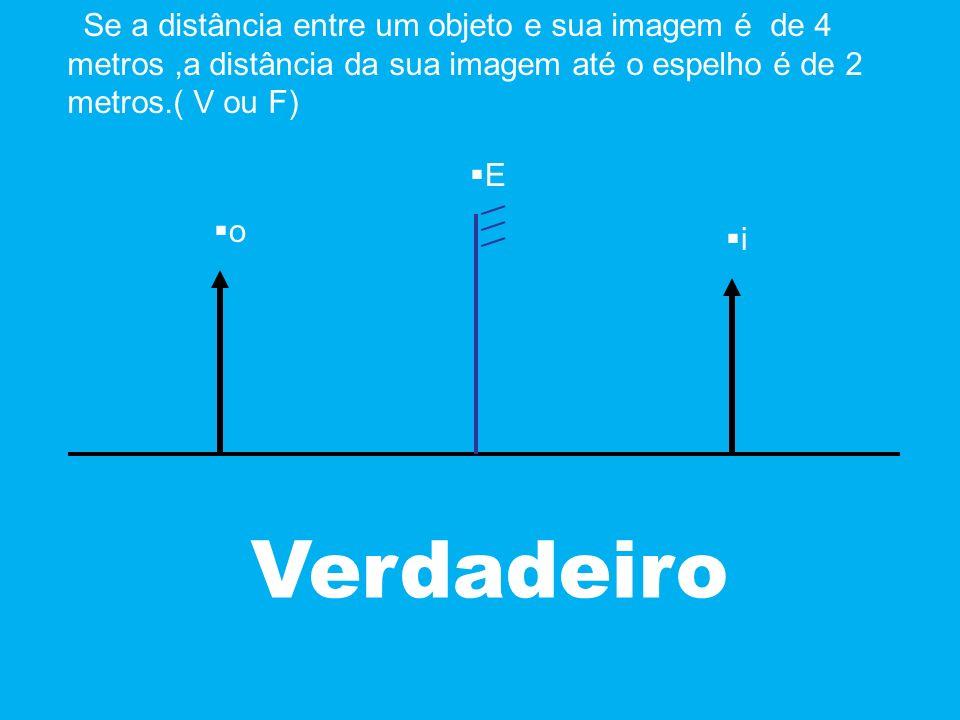 Se a distância entre um objeto e sua imagem é de 4 metros,a distância da sua imagem até o espelho é de 2 metros.( V ou F) Verdadeiro o E i