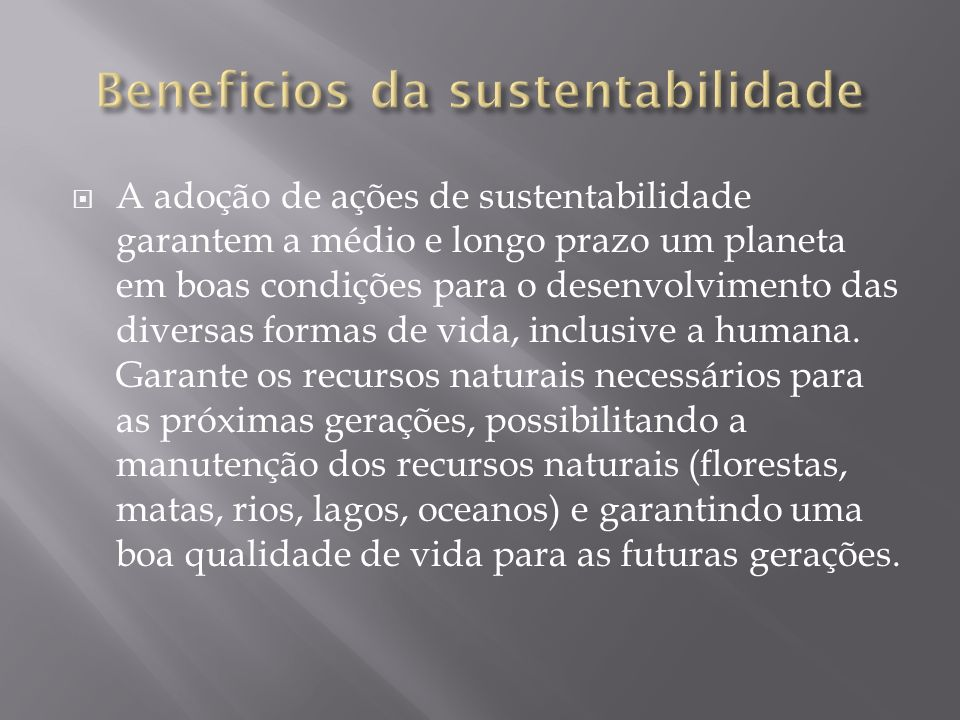 A adoção de ações de sustentabilidade garantem a médio e longo prazo um planeta em boas condições para o desenvolvimento das diversas formas de vida,