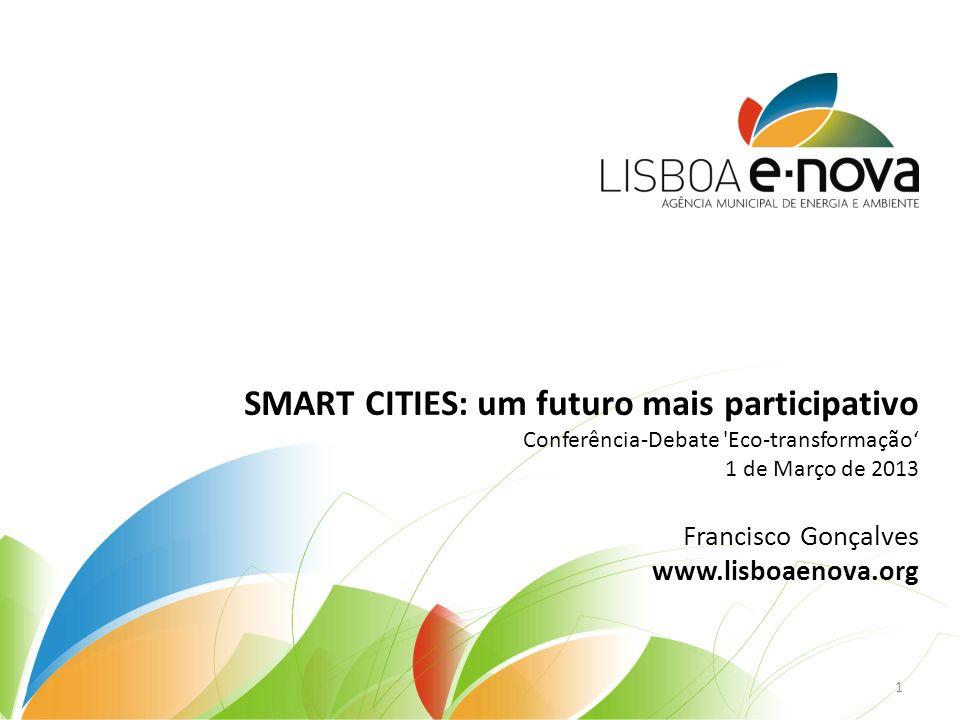 SMART CITIES: um futuro mais participativo Conferência-Debate Eco-transformação 1 de Março de 2013 Francisco Gonçalves www.lisboaenova.org 1
