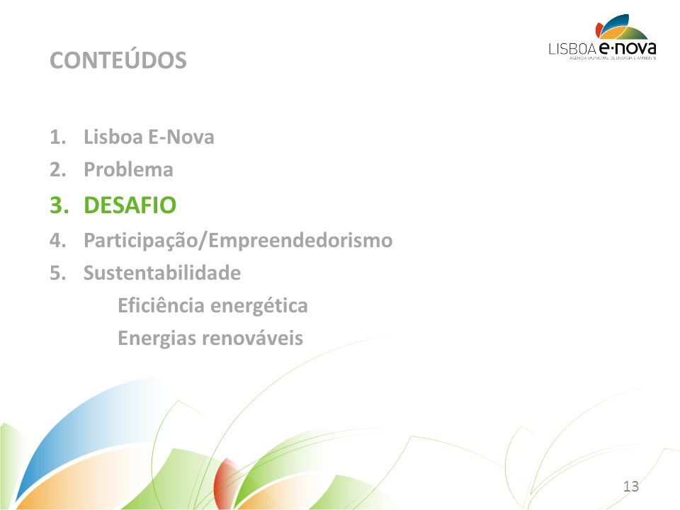 1.Lisboa E-Nova 2.Problema 3.DESAFIO 4.Participação/Empreendedorismo 5.Sustentabilidade Eficiência energética Energias renováveis CONTEÚDOS 13