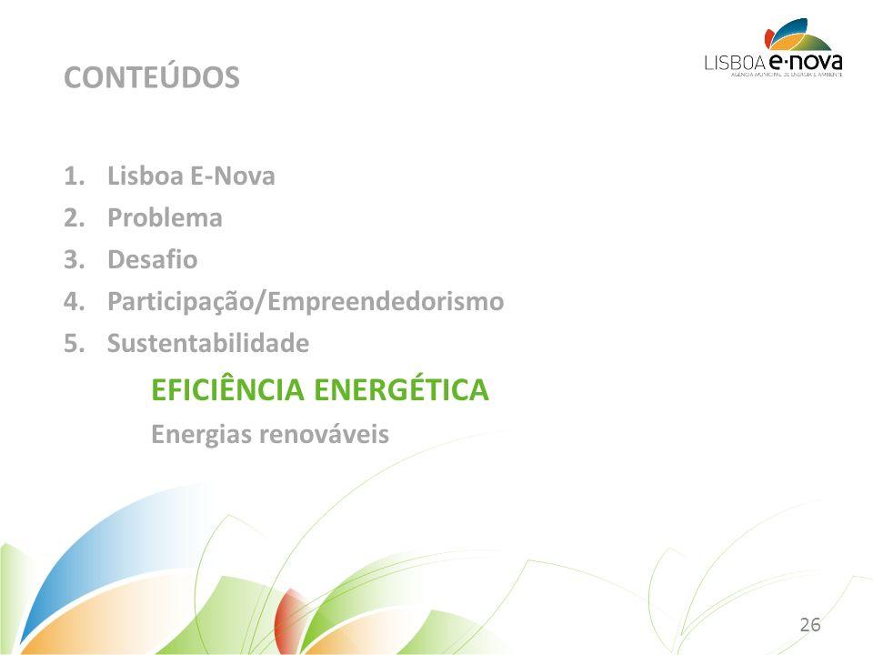 1.Lisboa E-Nova 2.Problema 3.Desafio 4.Participação/Empreendedorismo 5.Sustentabilidade EFICIÊNCIA ENERGÉTICA Energias renováveis CONTEÚDOS 26