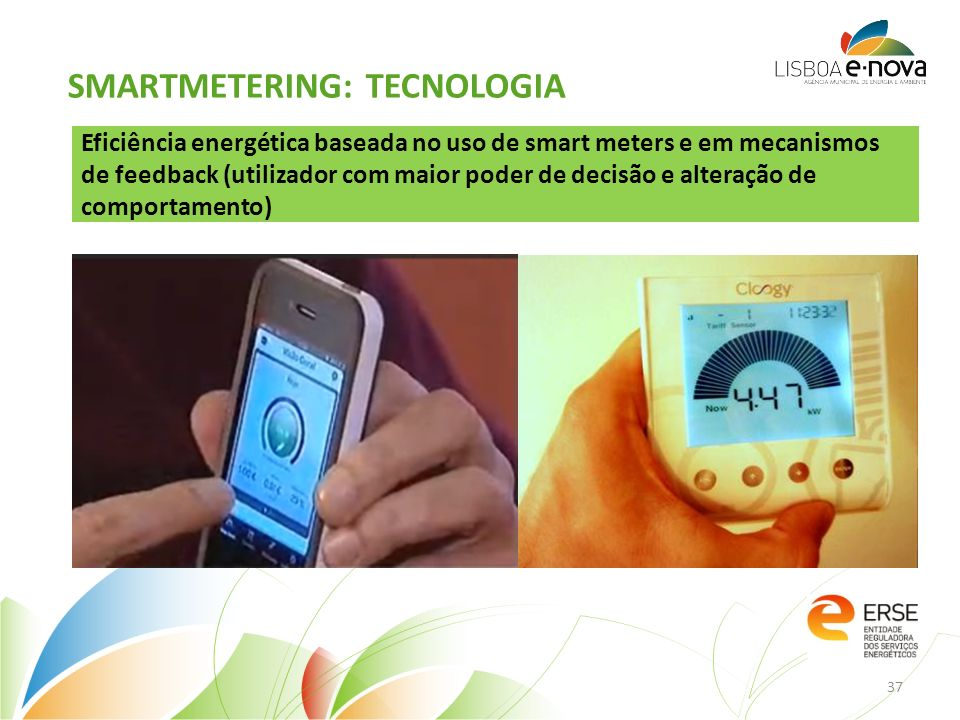 Eficiência energética baseada no uso de smart meters e em mecanismos de feedback (utilizador com maior poder de decisão e alteração de comportamento) SMARTMETERING: TECNOLOGIA 37