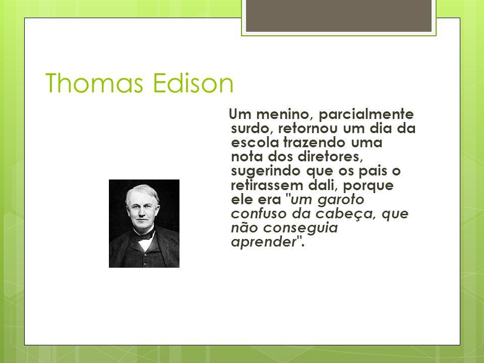 Thomas Edison Um menino, parcialmente surdo, retornou um dia da escola trazendo uma nota dos diretores, sugerindo que os pais o retirassem dali, porque ele era um garoto confuso da cabeça, que não conseguia aprender .