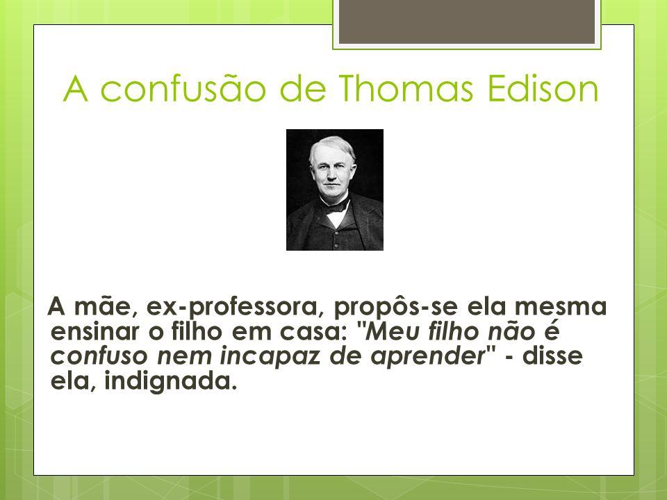 A confusão de Thomas Edison A mãe, ex-professora, propôs-se ela mesma ensinar o filho em casa: Meu filho não é confuso nem incapaz de aprender - disse ela, indignada.