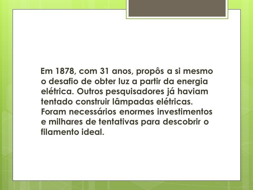 Em 1878, com 31 anos, propôs a si mesmo o desafio de obter luz a partir da energia elétrica.