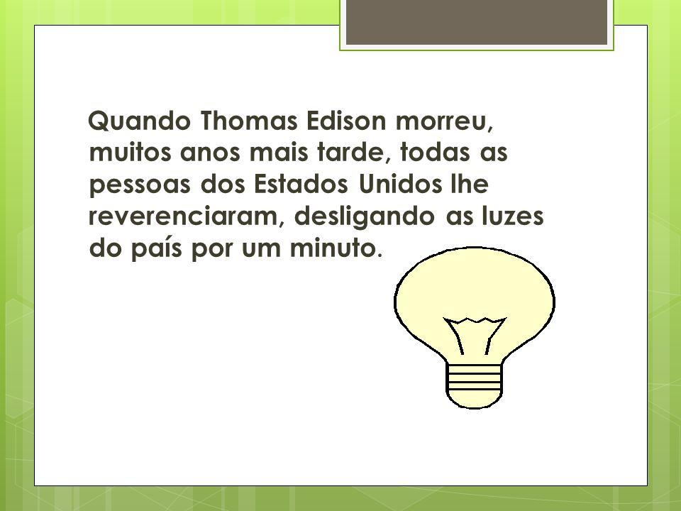 Quando Thomas Edison morreu, muitos anos mais tarde, todas as pessoas dos Estados Unidos lhe reverenciaram, desligando as luzes do país por um minuto.