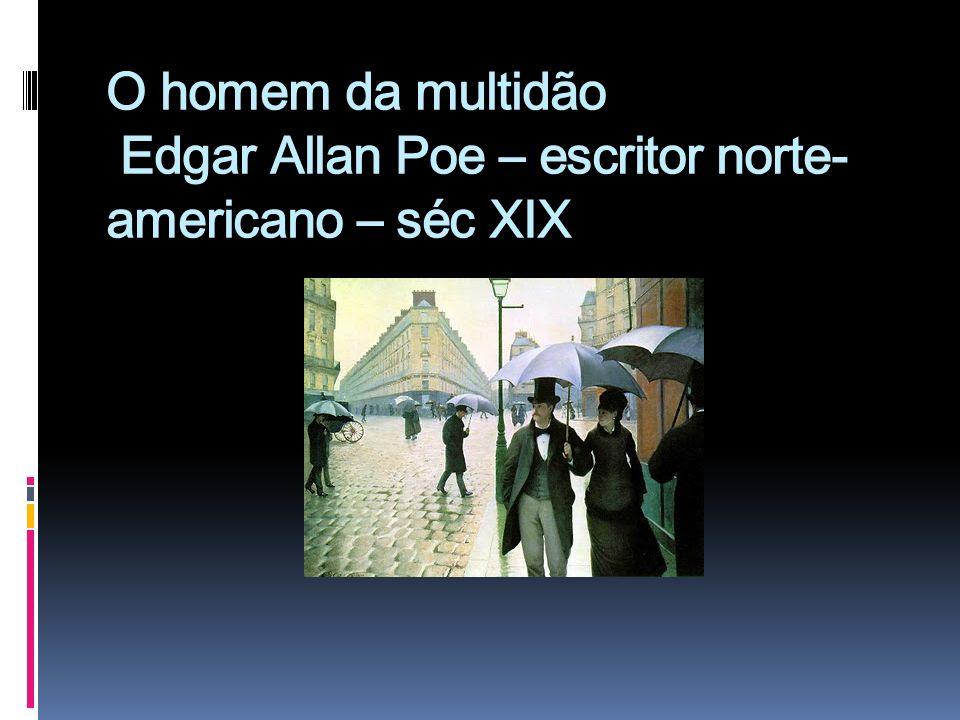 O homem da multidão - Edgar Allan Poe Gustave Caillebotte (...) Era esta uma das artérias principais da cidade e regorgitara de gente durante o dia todo.