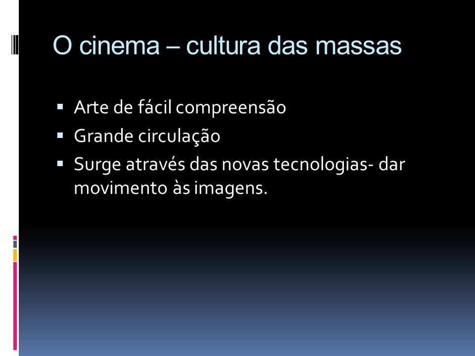 O cinema – cultura das massas Arte de fácil compreensão Grande circulação Surge através das novas tecnologias- dar movimento às imagens.