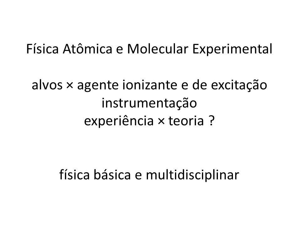 Física Atômica e Molecular Experimental alvos × agente ionizante e de excitação instrumentação experiência × teoria ? física básica e multidisciplinar