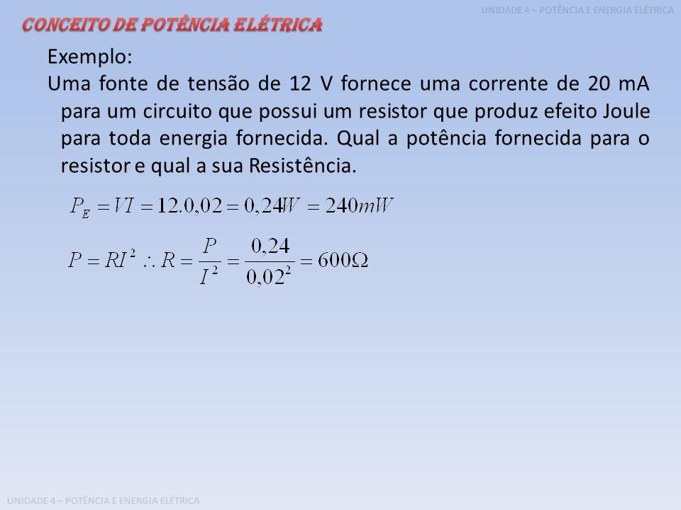 UNIDADE 4 – POTÊNCIA E ENERGIA ELÉTRICA Exemplo: Uma fonte de tensão de 12 V fornece uma corrente de 20 mA para um circuito que possui um resistor que
