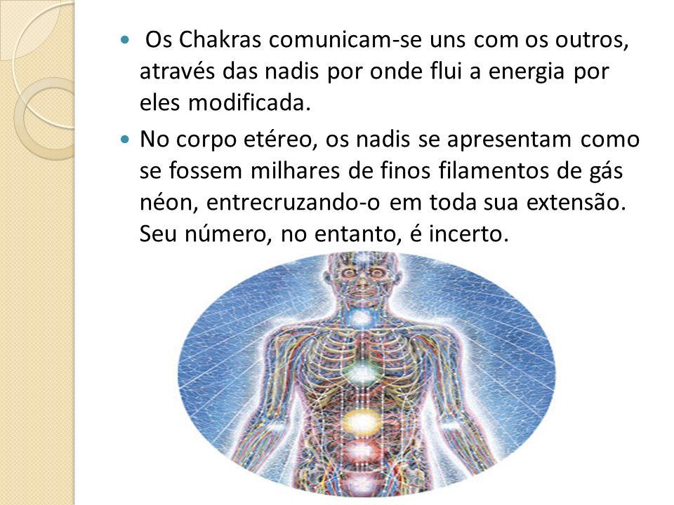 Os Chakras comunicam-se uns com os outros, através das nadis por onde flui a energia por eles modificada. No corpo etéreo, os nadis se apresentam como