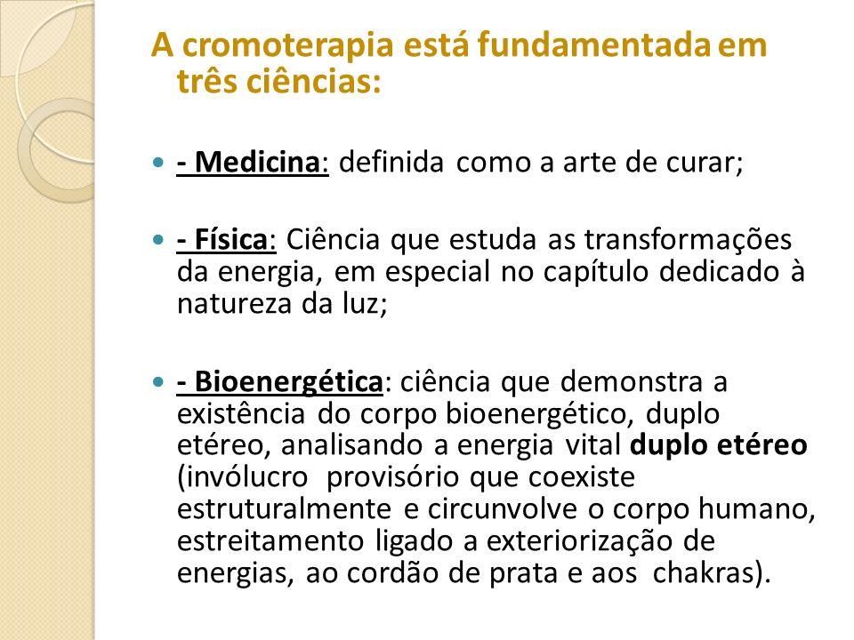 A cromoterapia está fundamentada em três ciências: - Medicina: definida como a arte de curar; - Física: Ciência que estuda as transformações da energi