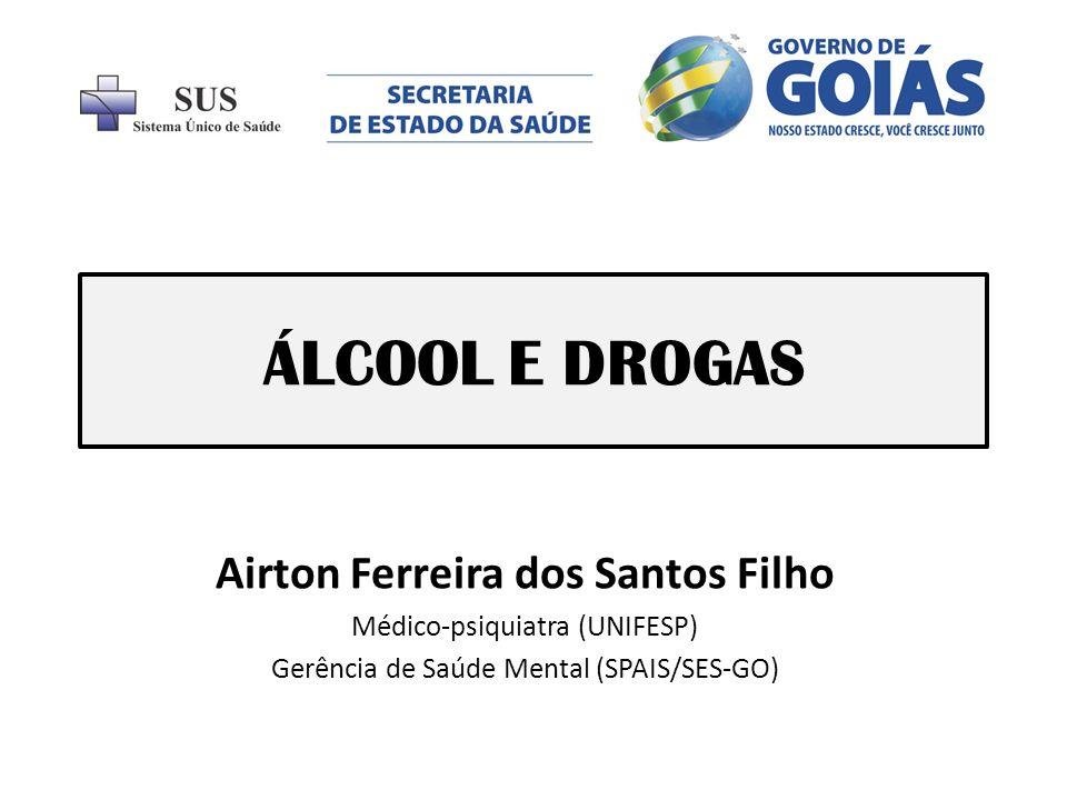 ÁLCOOL E DROGAS Airton Ferreira dos Santos Filho Médico-psiquiatra (UNIFESP) Gerência de Saúde Mental (SPAIS/SES-GO)