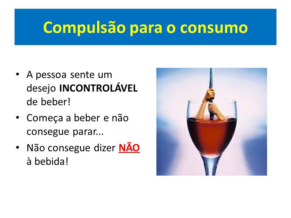 Compulsão para o consumo A pessoa sente um desejo INCONTROLÁVEL de beber! Começa a beber e não consegue parar... Não consegue dizer NÃO à bebida!