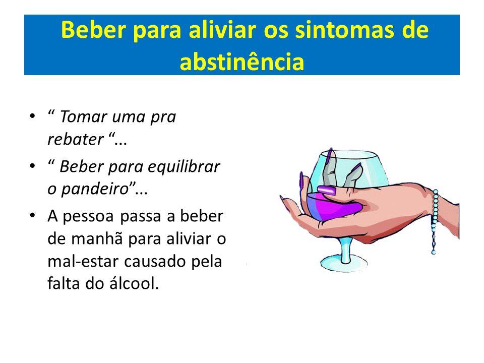 Beber para aliviar os sintomas de abstinência Tomar uma pra rebater... Beber para equilibrar o pandeiro... A pessoa passa a beber de manhã para alivia