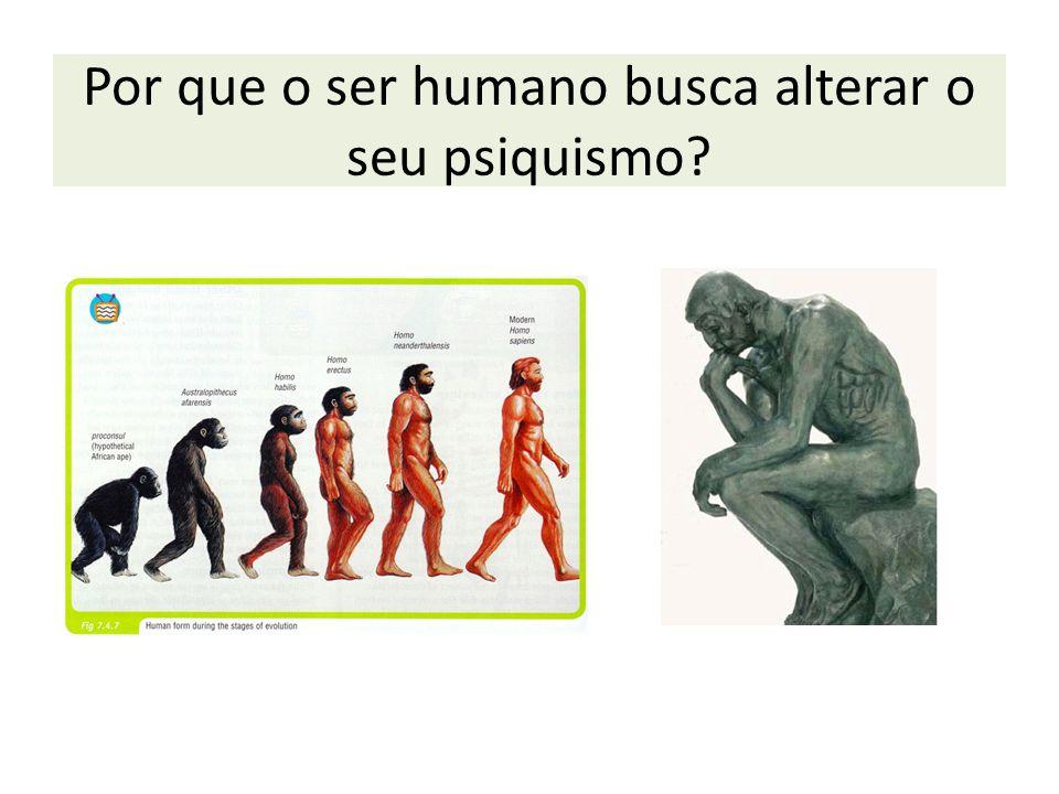 Por que o ser humano busca alterar o seu psiquismo?