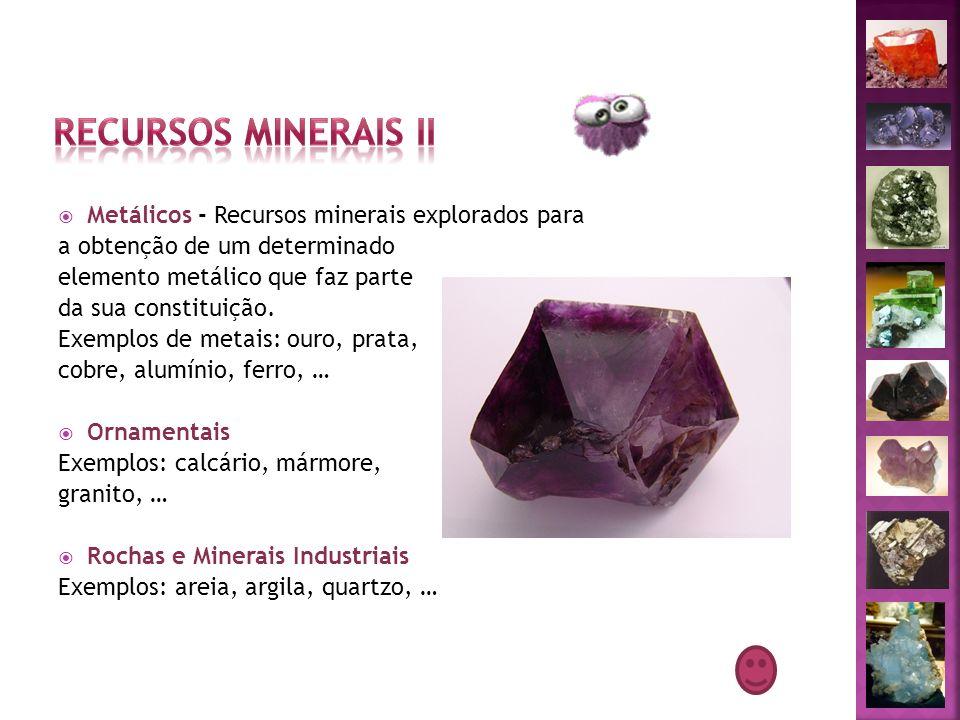 Metálicos - Recursos minerais explorados para a obtenção de um determinado elemento metálico que faz parte da sua constituição. Exemplos de metais: ou