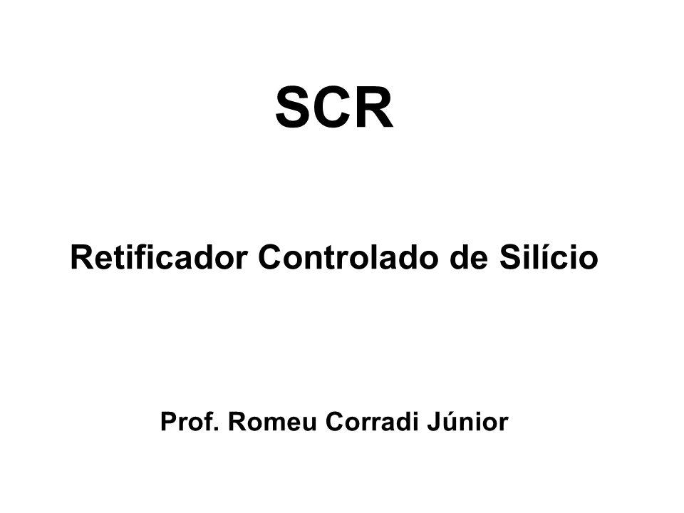 SCR Retificador Controlado de Silício Prof. Romeu Corradi Júnior