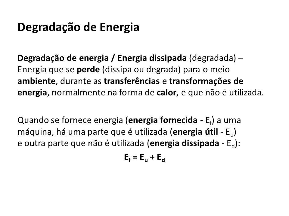 Degradação de Energia Degradação de energia / Energia dissipada (degradada) – Energia que se perde (dissipa ou degrada) para o meio ambiente, durante as transferências e transformações de energia, normalmente na forma de calor, e que não é utilizada.
