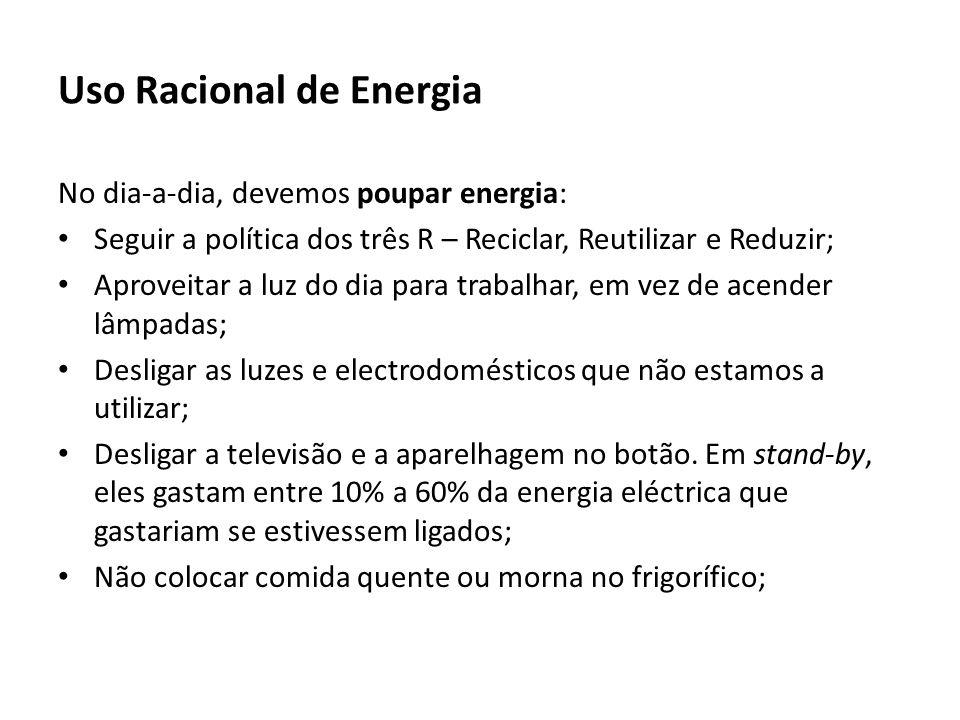 Uso Racional de Energia No dia-a-dia, devemos poupar energia: Seguir a política dos três R – Reciclar, Reutilizar e Reduzir; Aproveitar a luz do dia para trabalhar, em vez de acender lâmpadas; Desligar as luzes e electrodomésticos que não estamos a utilizar; Desligar a televisão e a aparelhagem no botão.