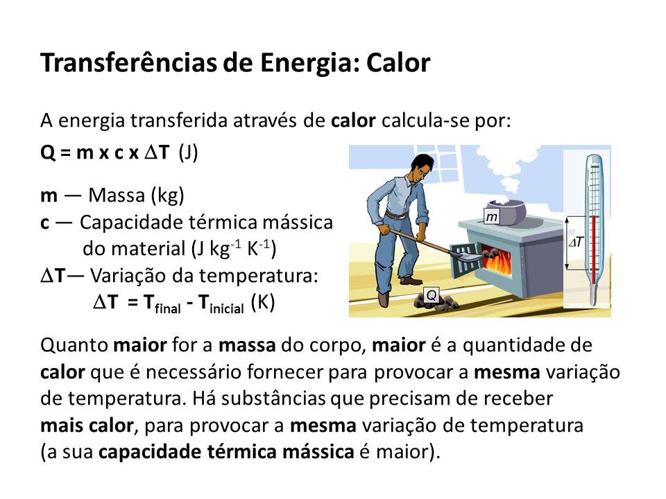 Transferências de Energia: Calor A energia transferida através de calor calcula-se por: Q = m x c x T (J) m Massa (kg) c Capacidade térmica mássica do material (J kg -1 K -1 ) T Variação da temperatura: T = T final - T inicial (K) Quanto maior for a massa do corpo, maior é a quantidade de calor que é necessário fornecer para provocar a mesma variação de temperatura.