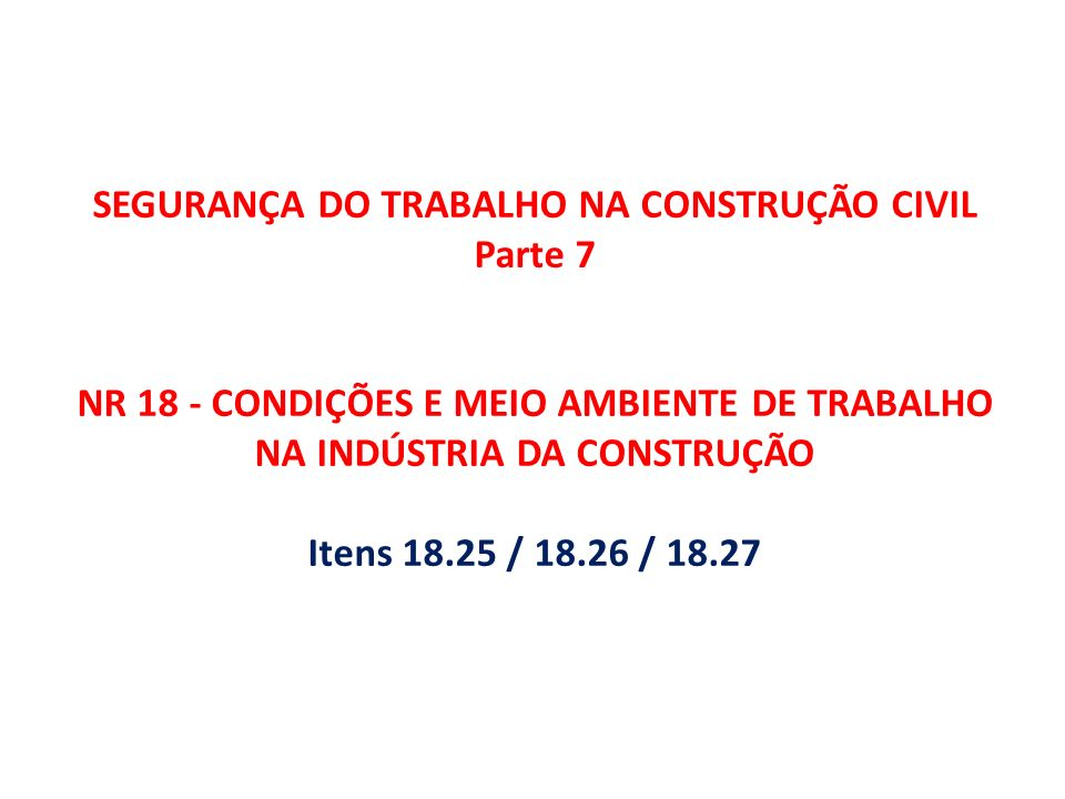 SEGURANÇA DO TRABALHO NA CONSTRUÇÃO CIVIL Parte 7 NR 18 - CONDIÇÕES E MEIO AMBIENTE DE TRABALHO NA INDÚSTRIA DA CONSTRUÇÃO Itens 18.25 / 18.26 / 18.27