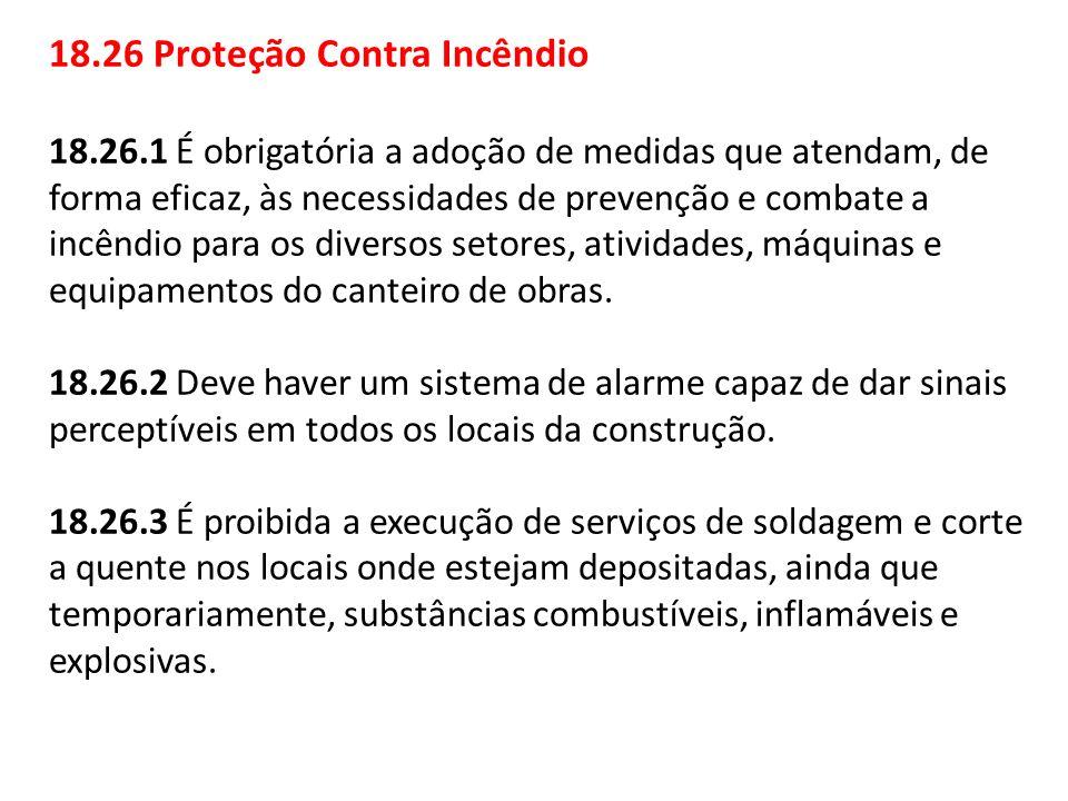 18.26 Proteção Contra Incêndio 18.26.1 É obrigatória a adoção de medidas que atendam, de forma eficaz, às necessidades de prevenção e combate a incênd