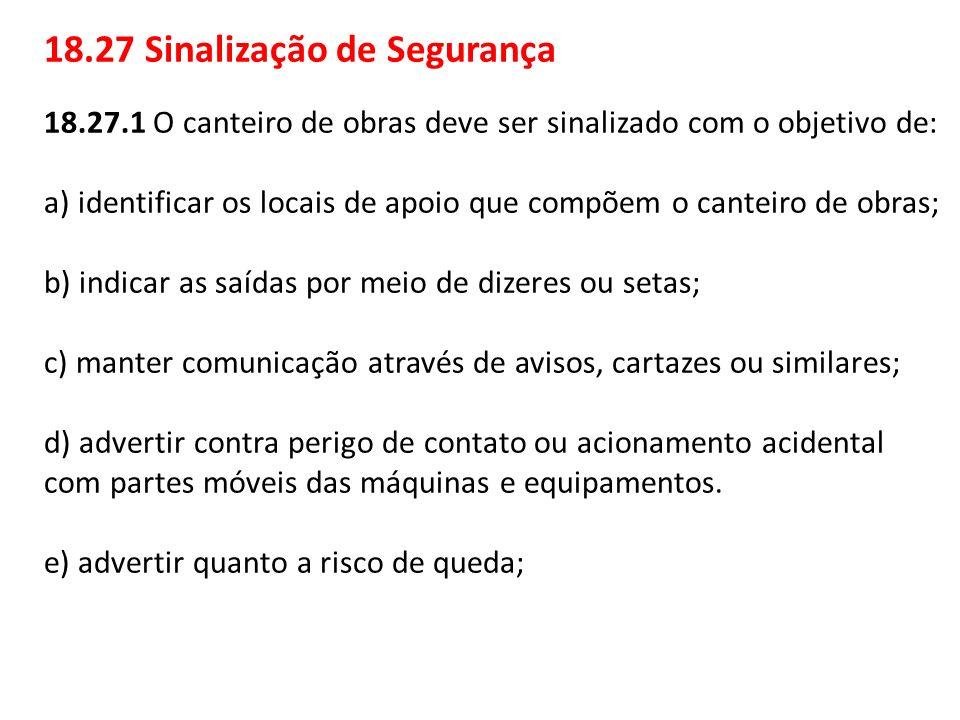18.27 Sinalização de Segurança 18.27.1 O canteiro de obras deve ser sinalizado com o objetivo de: a) identificar os locais de apoio que compõem o cant