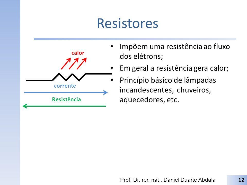 Resistores Impõem uma resistência ao fluxo dos elétrons; Em geral a resistência gera calor; Princípio básico de lâmpadas incandescentes, chuveiros, aquecedores, etc.