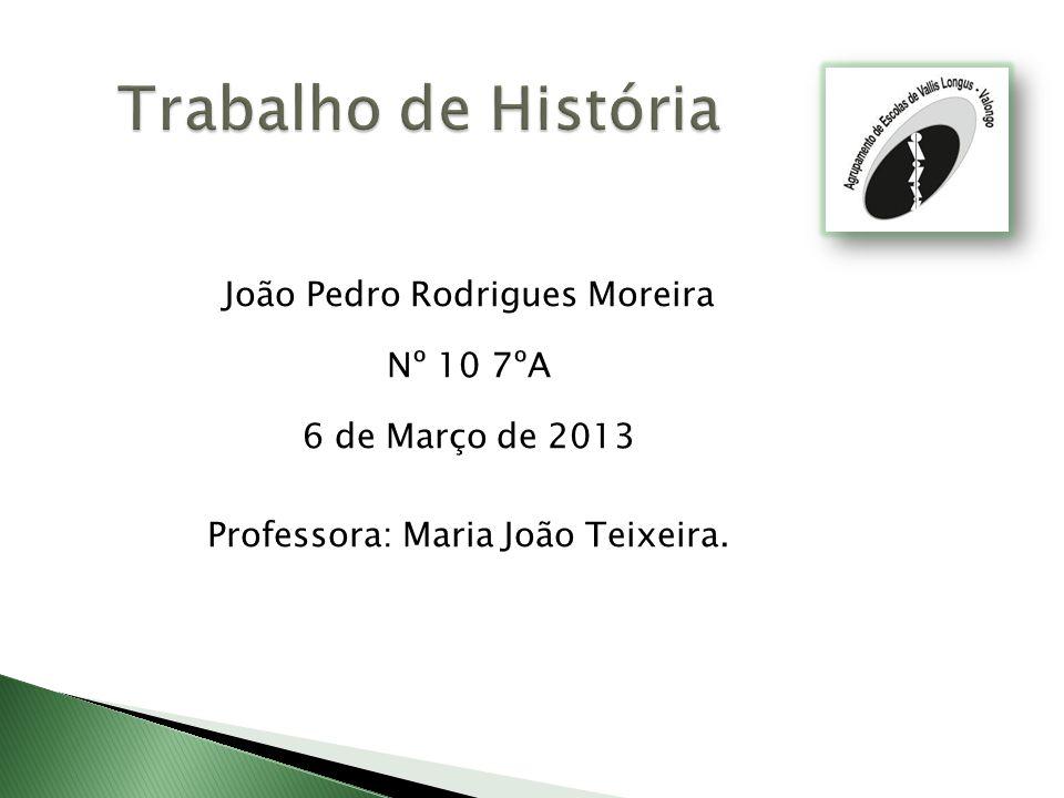 João Pedro Rodrigues Moreira Nº 10 7ºA 6 de Março de 2013 Professora: Maria João Teixeira.