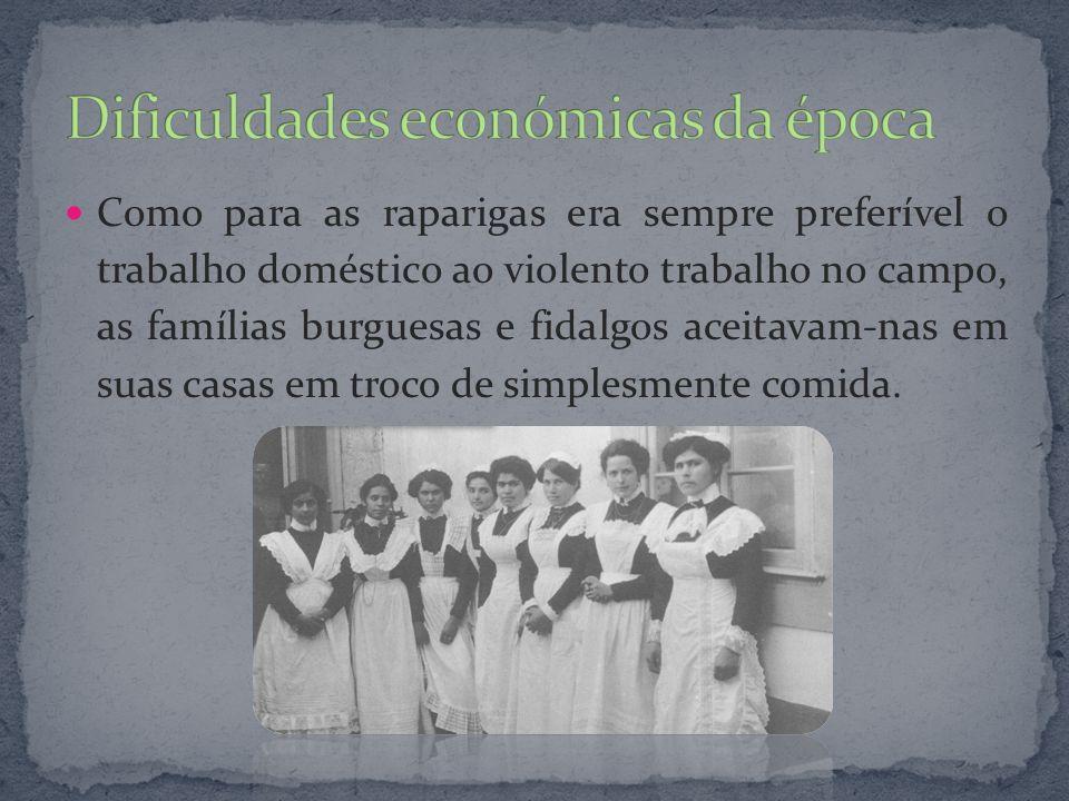 Como para as raparigas era sempre preferível o trabalho doméstico ao violento trabalho no campo, as famílias burguesas e fidalgos aceitavam-nas em sua