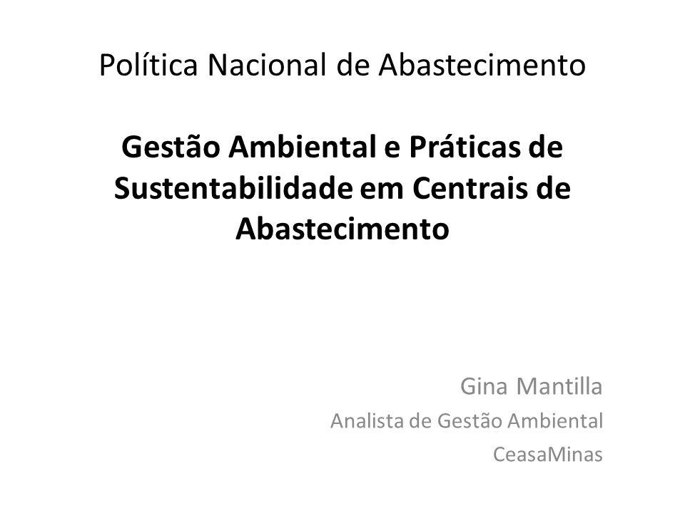 Política Nacional de Abastecimento Gestão Ambiental e Práticas de Sustentabilidade em Centrais de Abastecimento Gina Mantilla Analista de Gestão Ambiental CeasaMinas