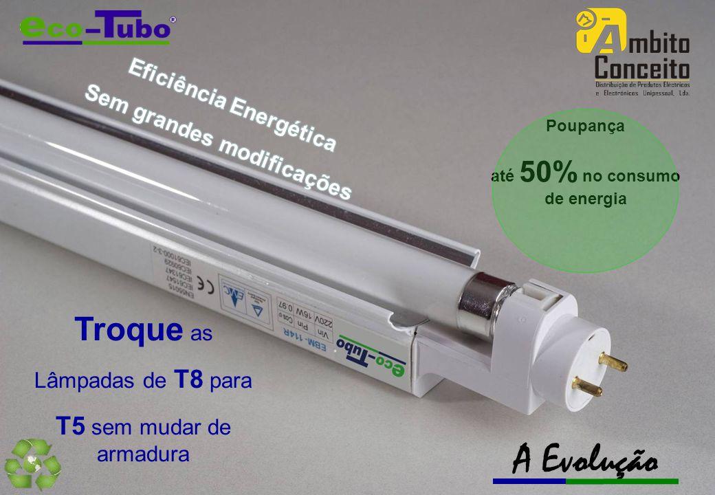 Poupança até 50% no consumo de energia Troque as Lâmpadas de T8 para T5 sem mudar de armadura A Evolução