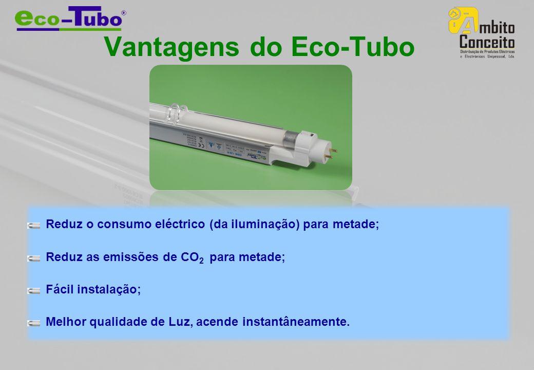 Vantagens do Eco-Tubo Reduz o consumo eléctrico (da iluminação) para metade; Reduz as emissões de CO 2 para metade; Fácil instalação; Melhor qualidade de Luz, acende instantâneamente.