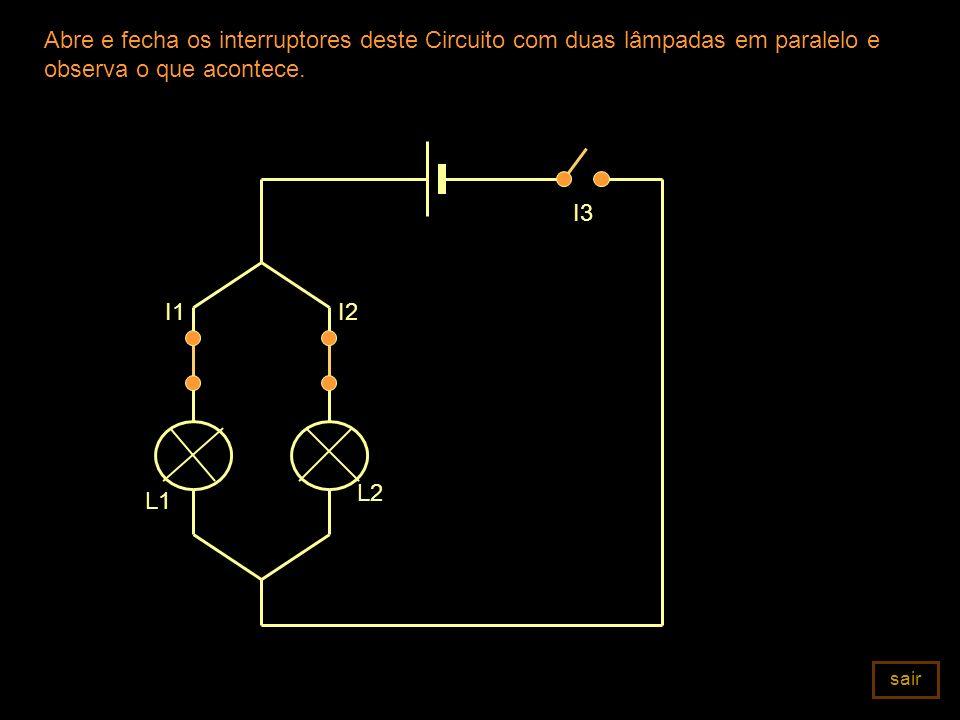 Abre e fecha os interruptores deste Circuito com duas lâmpadas em paralelo e observa o que acontece. I3 L2 I2 L1 I1 sair