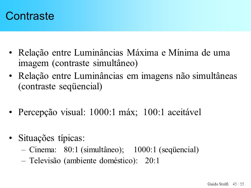 Guido Stolfi 45 / 55 Contraste Relação entre Luminâncias Máxima e Mínima de uma imagem (contraste simultâneo) Relação entre Luminâncias em imagens não simultâneas (contraste seqüencial) Percepção visual: 1000:1 máx; 100:1 aceitável Situações típicas: –Cinema: 80:1 (simultâneo); 1000:1 (seqüencial) –Televisão (ambiente doméstico): 20:1