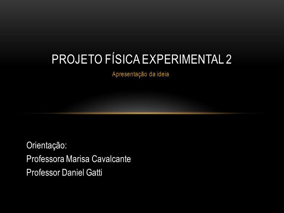 Apresentação da ideia PROJETO FÍSICA EXPERIMENTAL 2 Orientação: Professora Marisa Cavalcante Professor Daniel Gatti