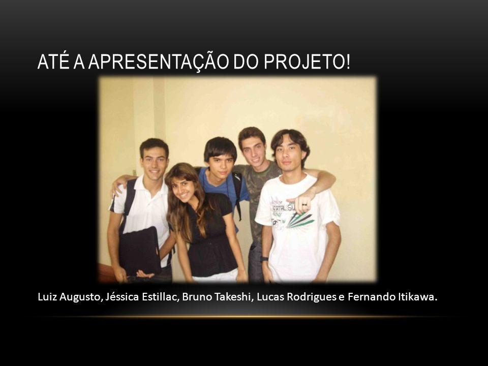 ATÉ A APRESENTAÇÃO DO PROJETO! Luiz Augusto, Jéssica Estillac, Bruno Takeshi, Lucas Rodrigues e Fernando Itikawa.