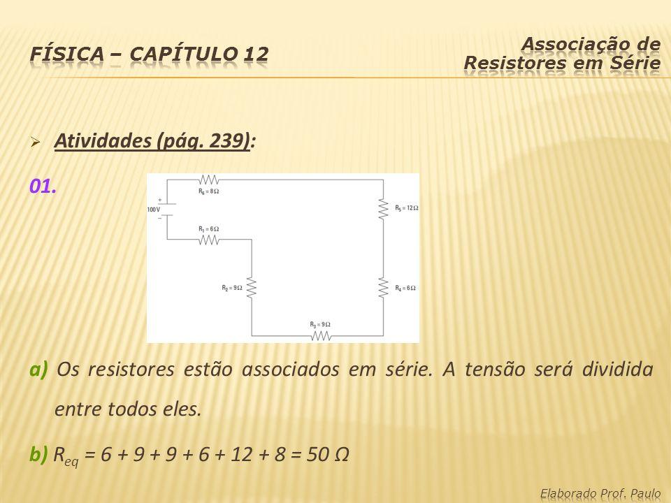 Atividades (pág. 239): 01. a) Os resistores estão associados em série. A tensão será dividida entre todos eles. b) R eq = 6 + 9 + 9 + 6 + 12 + 8 = 50