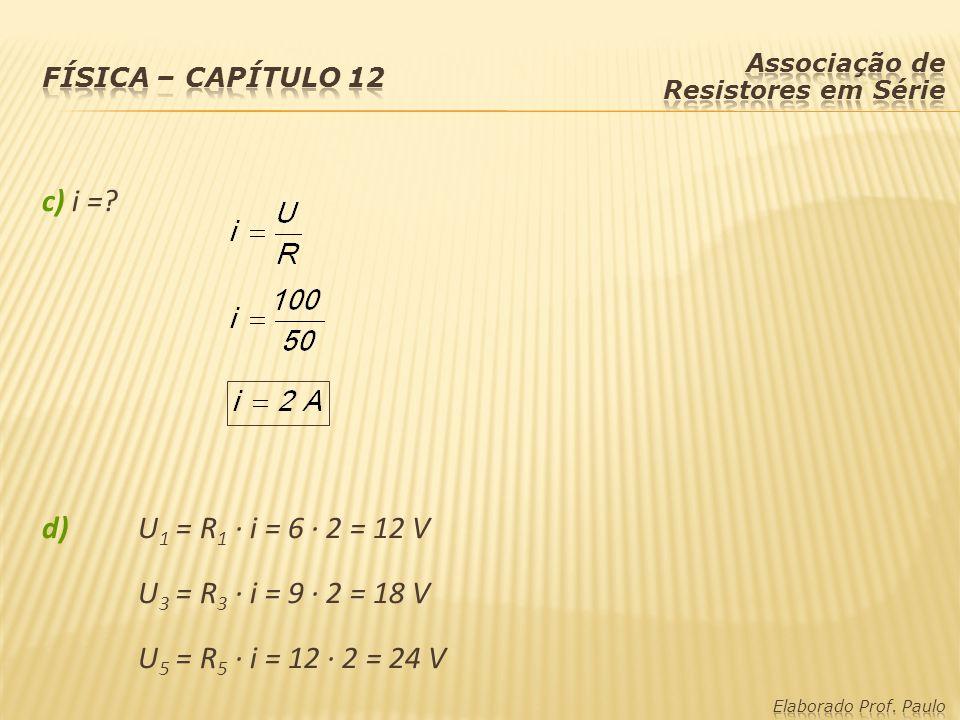 c) i =? d) U 1 = R 1 · i = 6 · 2 = 12 V U 3 = R 3 · i = 9 · 2 = 18 V U 5 = R 5 · i = 12 · 2 = 24 V