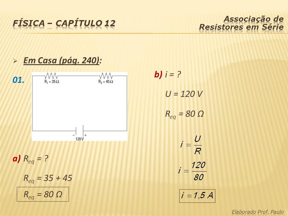 Em Casa (pág. 240): 01. a)R eq = ? R eq = 35 + 45 b)i = ? U = 120 V R eq = 80 Ω