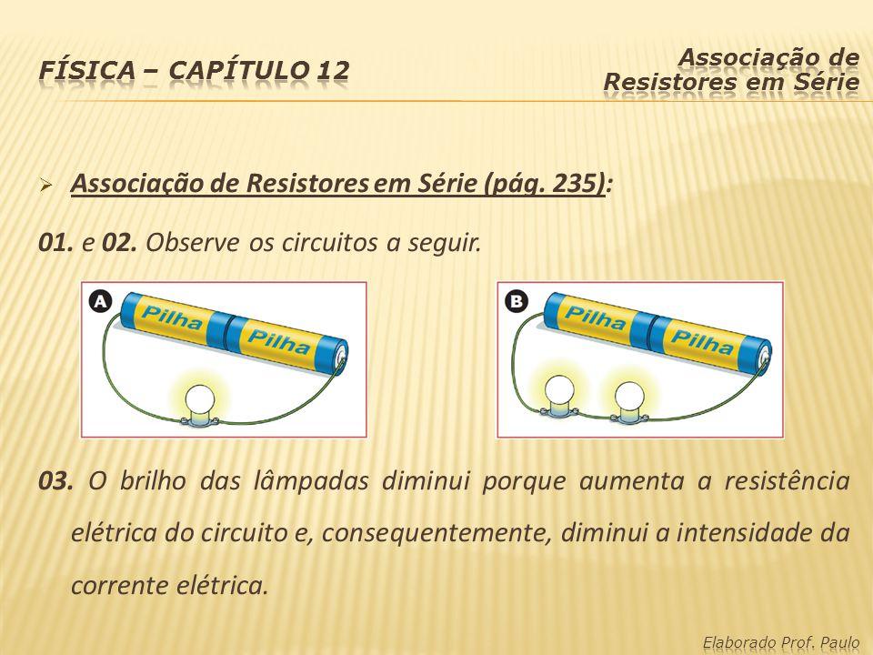 Associação de Resistores em Série (pág. 235): 01. e 02. Observe os circuitos a seguir. 03. O brilho das lâmpadas diminui porque aumenta a resistência