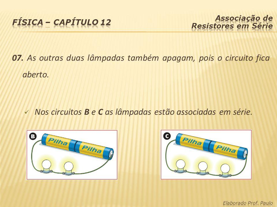 07. As outras duas lâmpadas também apagam, pois o circuito fica aberto. Nos circuitos B e C as lâmpadas estão associadas em série.