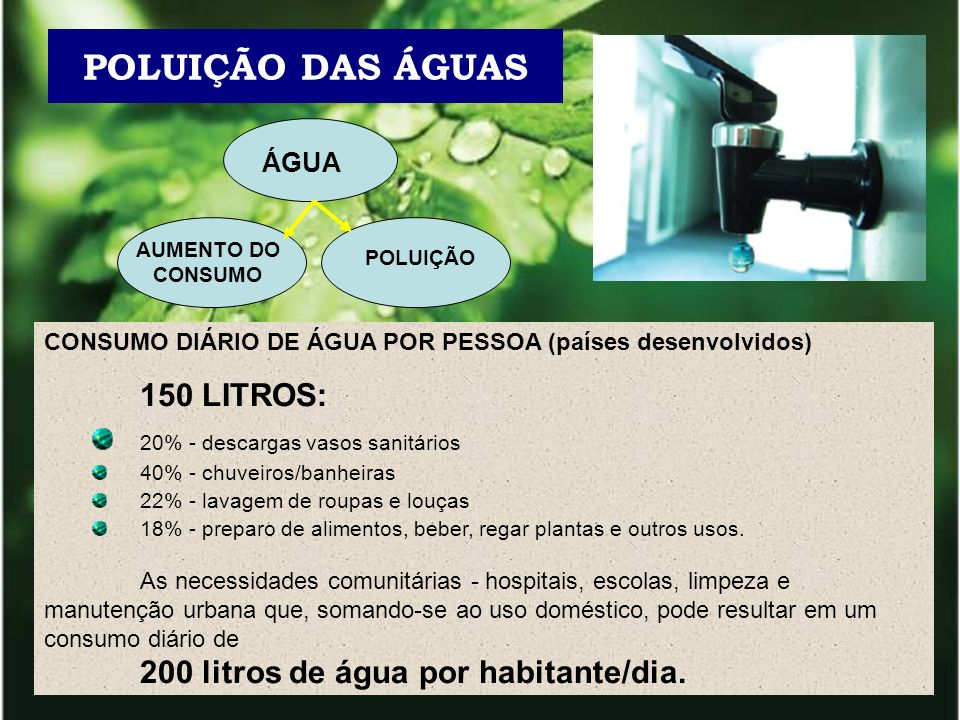ÁGUA AUMENTO DO CONSUMO POLUIÇÃO POLUIÇÃO DAS ÁGUAS CONSUMO DIÁRIO DE ÁGUA POR PESSOA (países desenvolvidos) 150 LITROS: 20% - descargas vasos sanitár