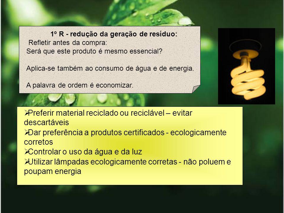 1º R - redução da geração de resíduo: Refletir antes da compra: Será que este produto é mesmo essencial? Aplica-se também ao consumo de água e de ener