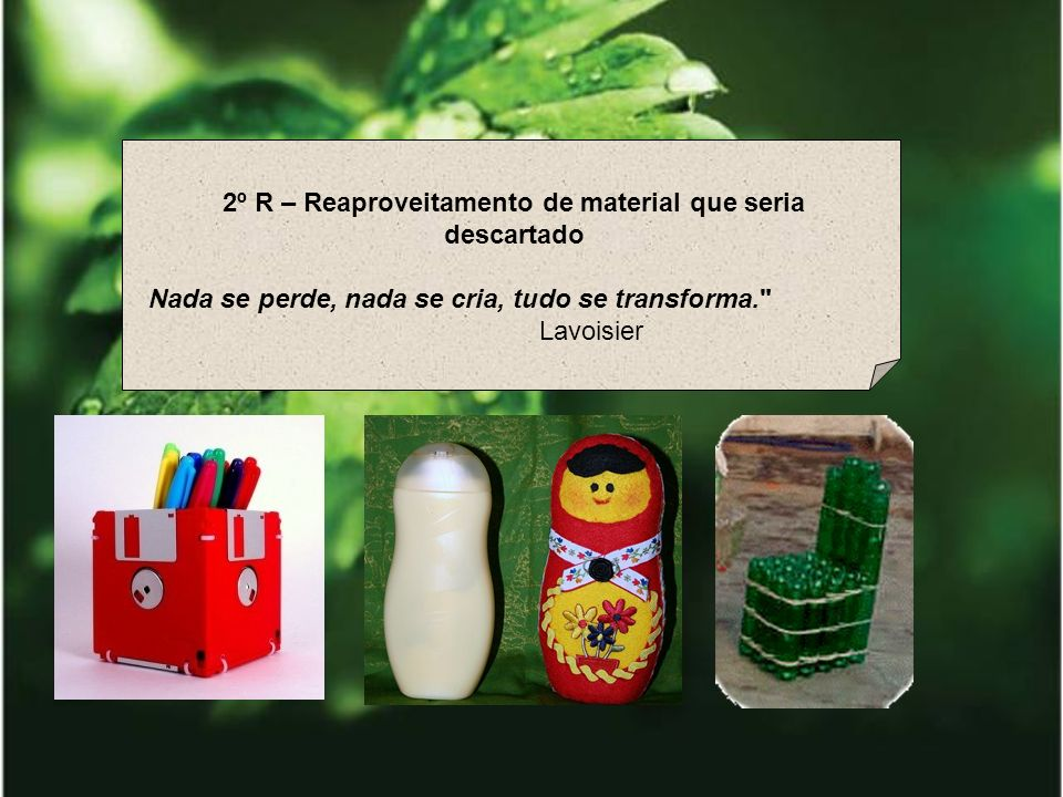 2º R – Reaproveitamento de material que seria descartado Nada se perde, nada se cria, tudo se transforma.