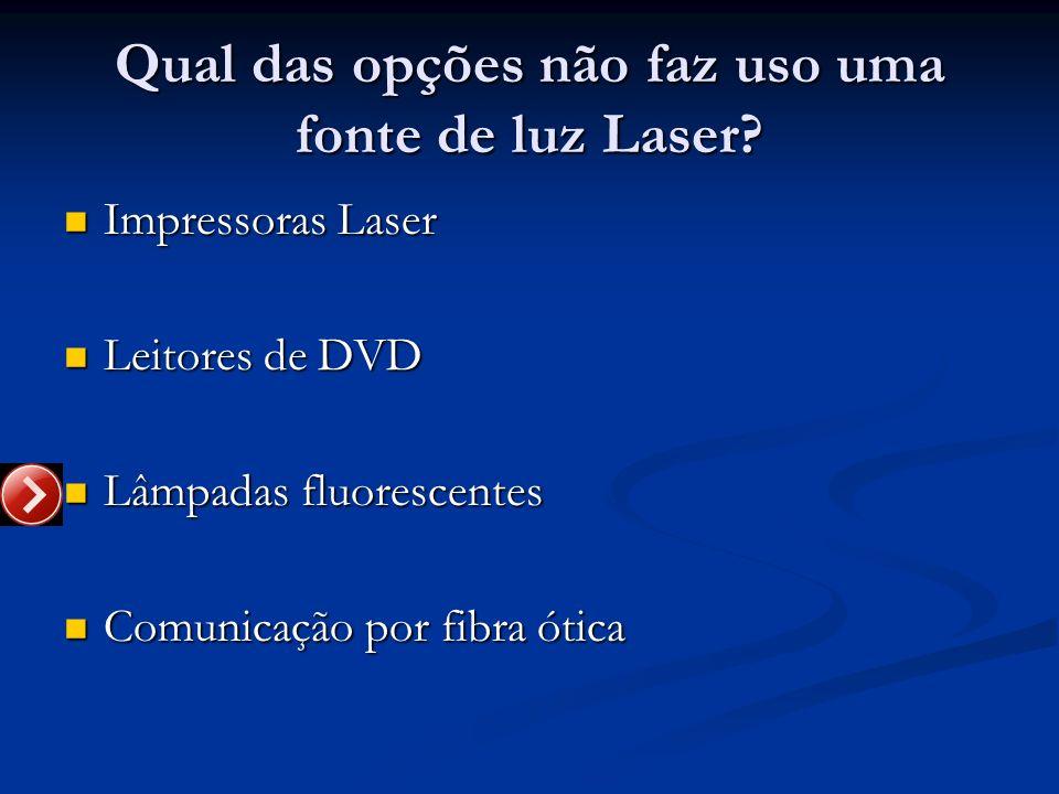 Qual das opções não faz uso uma fonte de luz Laser? Impressoras Laser Impressoras Laser Leitores de DVD Leitores de DVD Lâmpadas fluorescentes Lâmpada